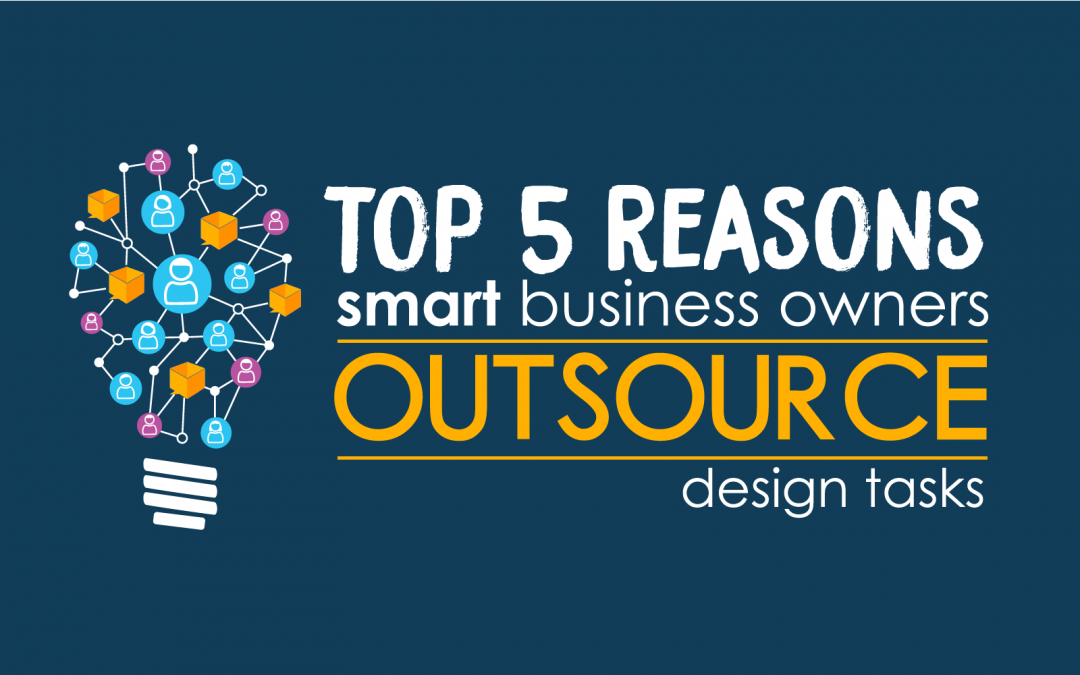 Top 5 Reasons Smart Businesses Outsource Design Tasks